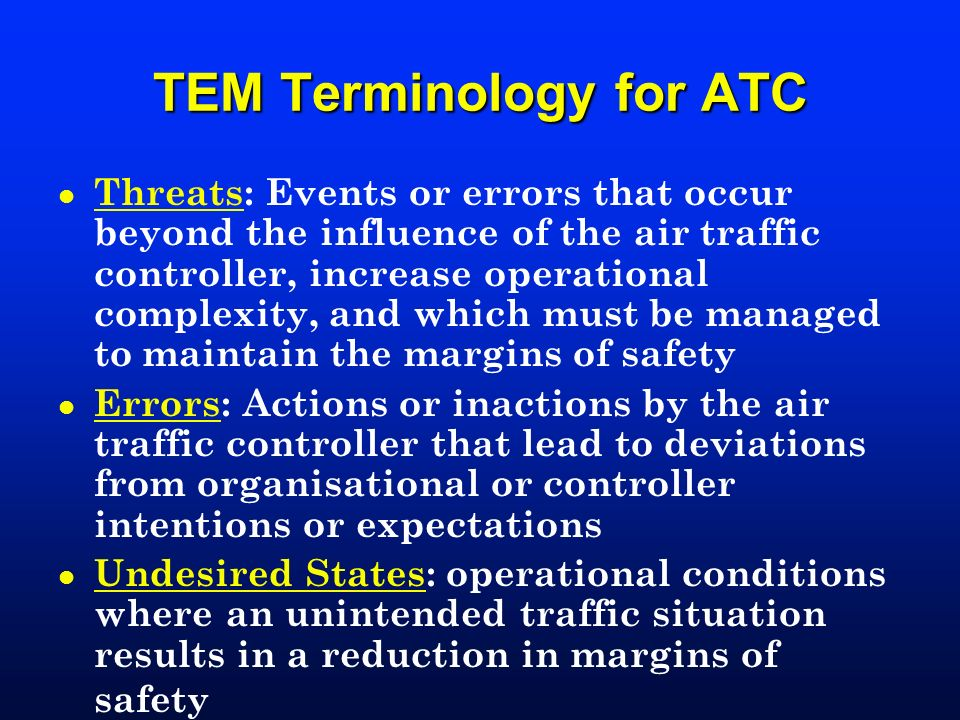 TEM Terminology for ATC l Threats: Events or errors that occur beyond the influence of the air traffic controller, increase operational complexity, an