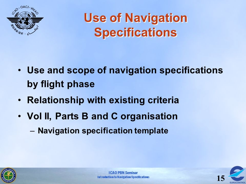 ICAO PBN Seminar Introduction to Navigation Specifications 15 Use of Navigation Specifications Use and scope of navigation specifications by flight ph