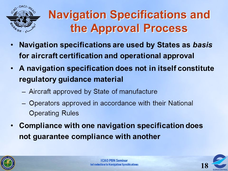 ICAO PBN Seminar Introduction to Navigation Specifications 18 Navigation Specifications and the Approval Process Navigation specifications are used by