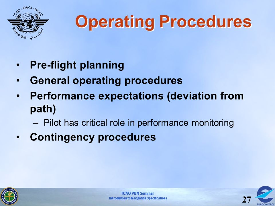ICAO PBN Seminar Introduction to Navigation Specifications 27 Operating Procedures Pre-flight planning General operating procedures Performance expect