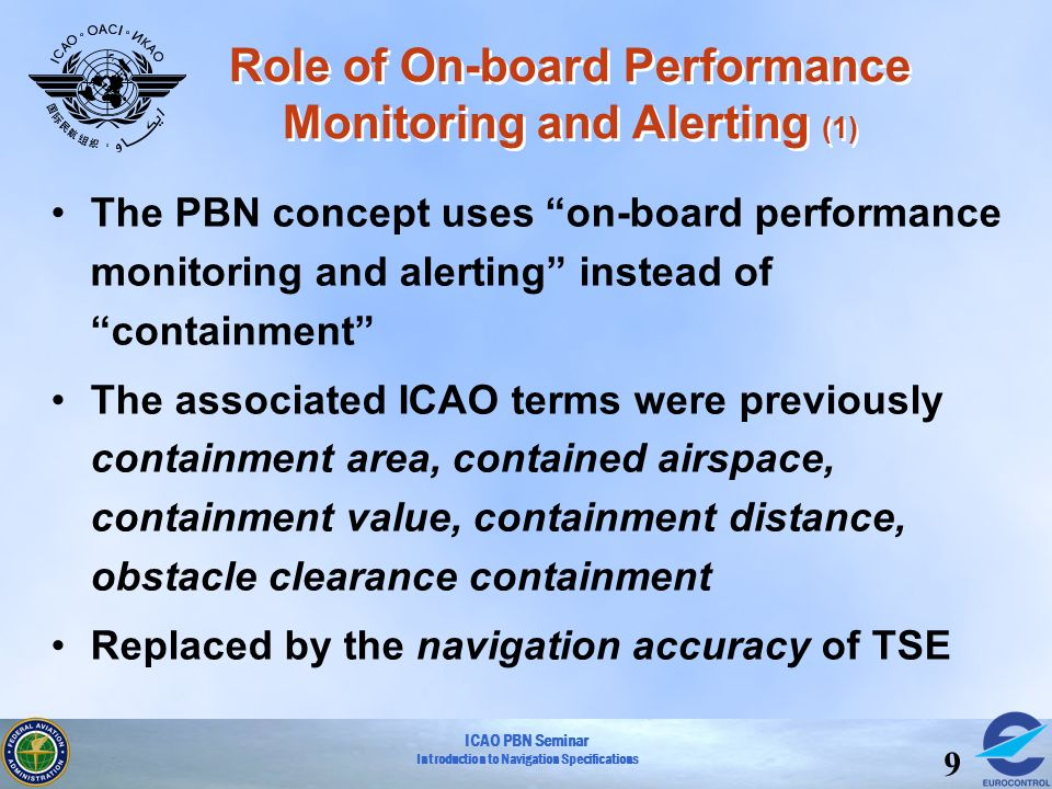 ICAO PBN Seminar Introduction to Navigation Specifications 9 The PBN concept uses on-board performance monitoring and alerting instead of containment