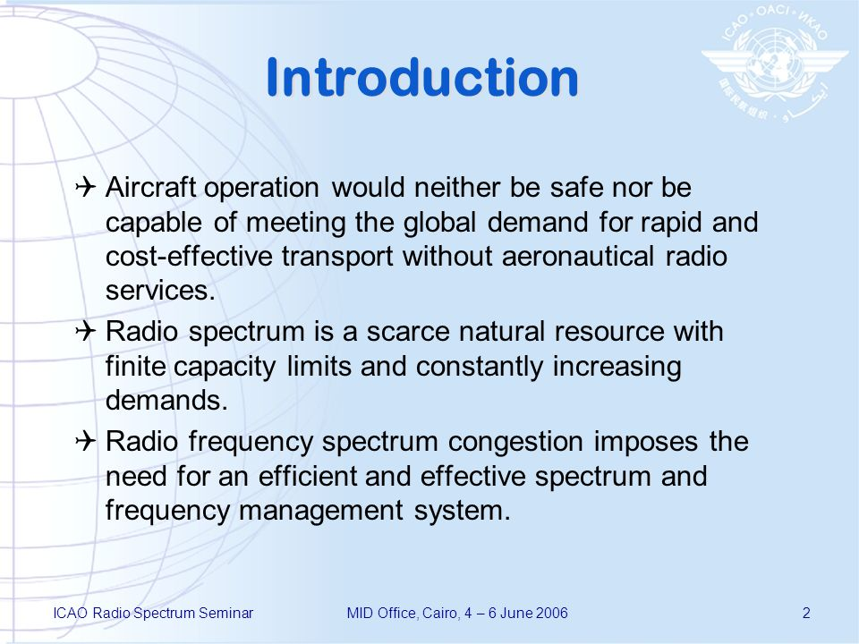 ICAO Radio Spectrum SeminarMID Office, Cairo, 4 – 6 June 20062 Introduction Aircraft operation would neither be safe nor be capable of meeting the global demand for rapid and cost-effective transport without aeronautical radio services.