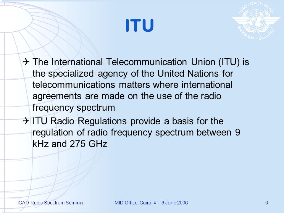 ICAO Radio Spectrum SeminarMID Office, Cairo, 4 – 6 June 20066 ITU The International Telecommunication Union (ITU) is the specialized agency of the United Nations for telecommunications matters where international agreements are made on the use of the radio frequency spectrum ITU Radio Regulations provide a basis for the regulation of radio frequency spectrum between 9 kHz and 275 GHz