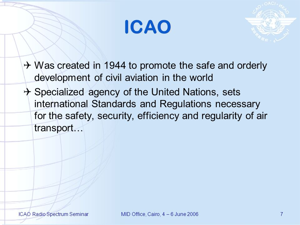 ICAO Radio Spectrum SeminarMID Office, Cairo, 4 – 6 June 20067 ICAO Was created in 1944 to promote the safe and orderly development of civil aviation in the world Specialized agency of the United Nations, sets international Standards and Regulations necessary for the safety, security, efficiency and regularity of air transport…