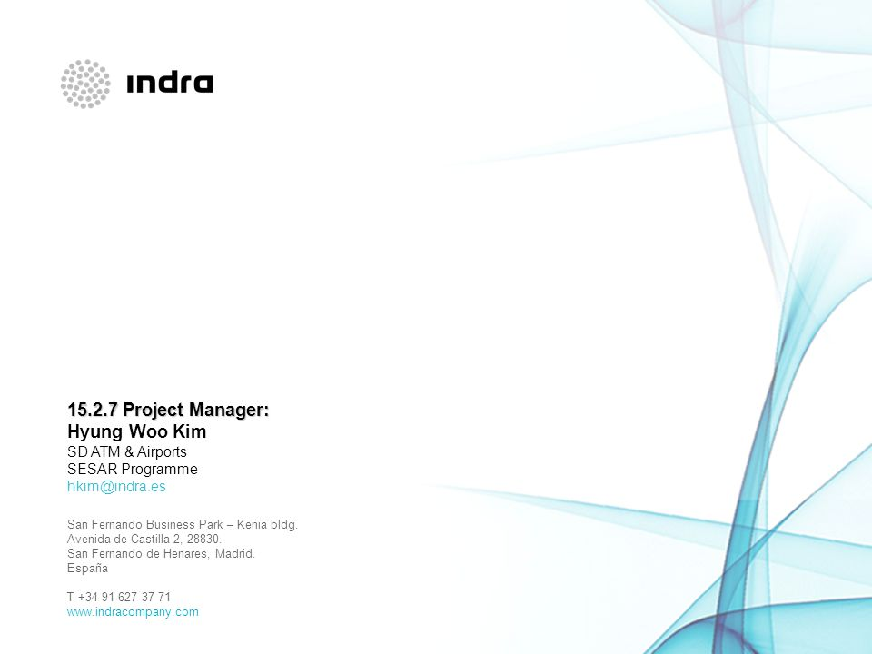 15.2.7 Project Manager: Hyung Woo Kim SD ATM & Airports SESAR Programme hkim@indra.es San Fernando Business Park – Kenia bldg.