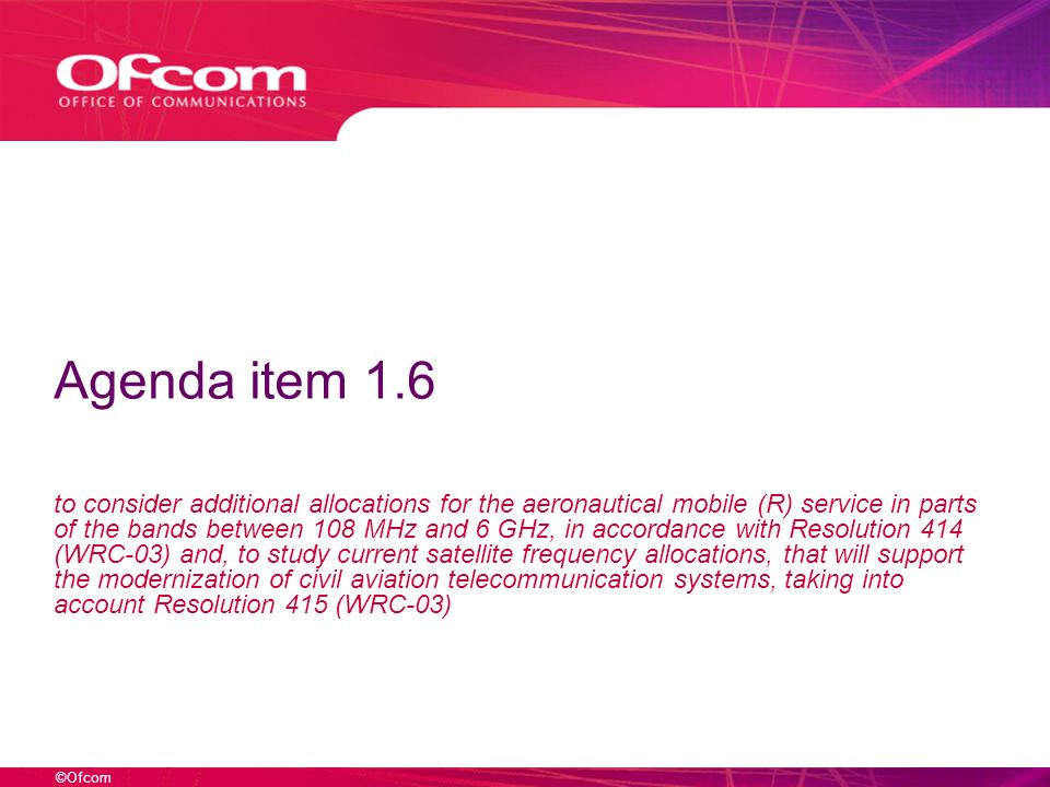 ©Ofcom Issues This agenda item covers the following issues: Investigate, as a first step, the bands currently available for use by aeronautical systems in the frequency range between 108 MHz and 6 GHz in order to determine whether additional allocations to the aeronautical mobile (R) service are required and can be accommodated in these bands without placing undue constraints to services to which the frequency bands are currently allocated Further investigate, in case the first step above would not lead to satisfactory results, also the frequency bands currently not available for use by aeronautical systems, subject to not constraining the existing and planned use of such bands, taking account of existing use and future requirements in these bands Investigate how to accommodate the requirements for aeronautical systems in the band 5 091-5 150 MHz Examine the possibility of broadening the services and applications of the use of current satellite frequency allocations in order to allow the expansion of ICAO CNS/ATM systems that can also support other non aeronautical telecommunication services Take appropriate actions, based on the results of the examination specified under bullet 4