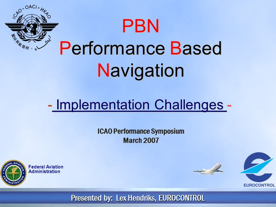Copyright 2006 EUROCONTROL1 PBN Performance Based Navigation - Implementation Challenges - Presented by: Lex Hendriks, EUROCONTROL ICAO Performance Symposium March 2007 Federal Aviation Administration