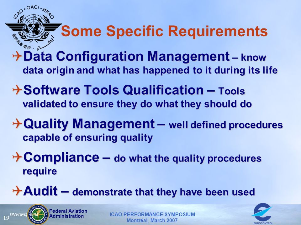 Federal Aviation Administration ICAO PERFORMANCE SYMPOSIUM Montréal, March 2007 19 RNVREQ_1104 Some Specific Requirements QData Configuration Management – know data origin and what has happened to it during its life QSoftware Tools Qualification – Tools validated to ensure they do what they should do QQuality Management – well defined procedures capable of ensuring quality QCompliance – do what the quality procedures require QAudit – demonstrate that they have been used QData Configuration Management – know data origin and what has happened to it during its life QSoftware Tools Qualification – Tools validated to ensure they do what they should do QQuality Management – well defined procedures capable of ensuring quality QCompliance – do what the quality procedures require QAudit – demonstrate that they have been used