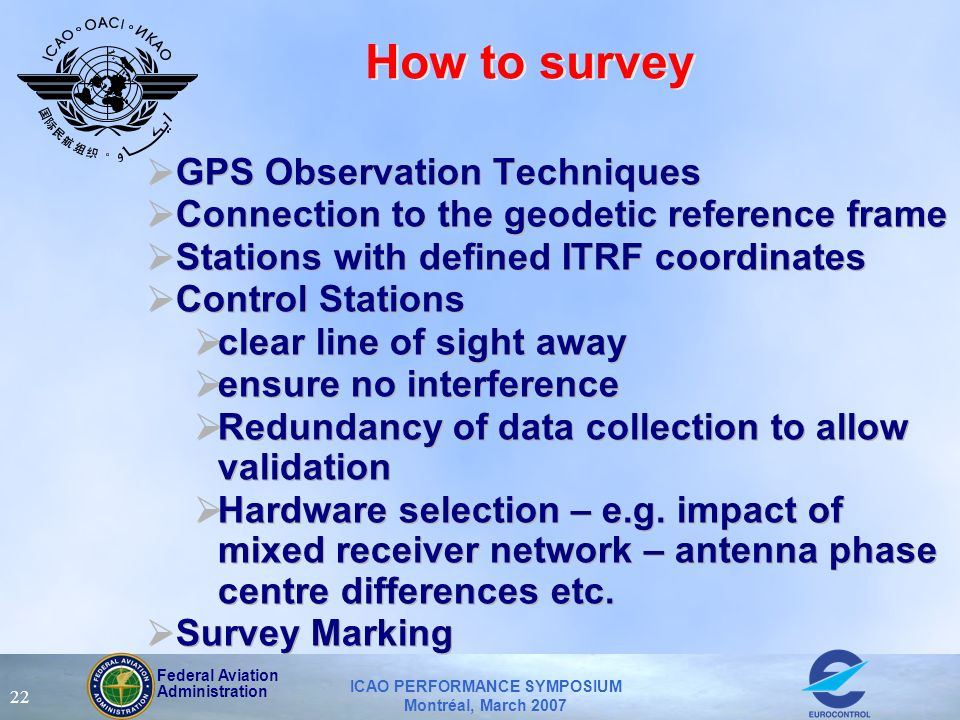 Federal Aviation Administration ICAO PERFORMANCE SYMPOSIUM Montréal, March 2007 22 How to survey GPS Observation Techniques Connection to the geodetic