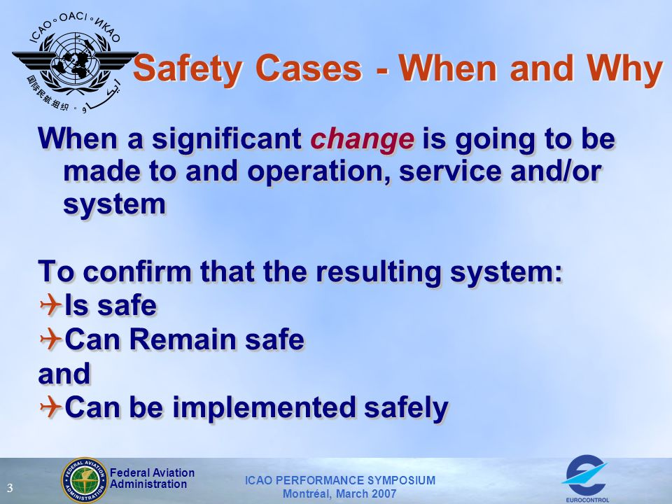 Federal Aviation Administration ICAO PERFORMANCE SYMPOSIUM Montréal, March 2007 3 Safety Cases - When and Why When a significant change is going to be