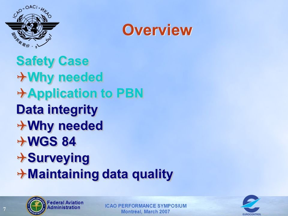 Federal Aviation Administration ICAO PERFORMANCE SYMPOSIUM Montréal, March 2007 7 Overview Safety Case QWhy needed QApplication to PBN Data integrity