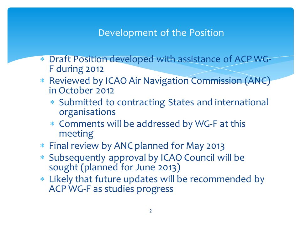 Draft Position developed with assistance of ACP WG- F during 2012 Reviewed by ICAO Air Navigation Commission (ANC) in October 2012 Submitted to contracting States and international organisations Comments will be addressed by WG-F at this meeting Final review by ANC planned for May 2013 Subsequently approval by ICAO Council will be sought (planned for June 2013) Likely that future updates will be recommended by ACP WG-F as studies progress Development of the Position 2