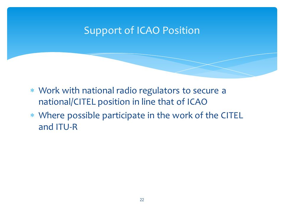 Work with national radio regulators to secure a national/CITEL position in line that of ICAO Where possible participate in the work of the CITEL and ITU-R Support of ICAO Position 22