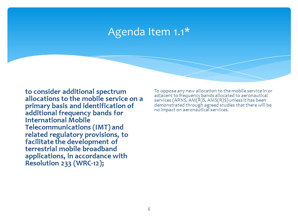 Agenda Item 1.1* to consider additional spectrum allocations to the mobile service on a primary basis and identification of additional frequency bands for International Mobile Telecommunications (IMT) and related regulatory provisions, to facilitate the development of terrestrial mobile broadband applications, in accordance with Resolution 233 (WRC 12); To oppose any new allocation to the mobile service in or adjacent to frequency bands allocated to aeronautical services (ARNS, AM(R)S, AMS(R)S) unless it has been demonstrated through agreed studies that there will be no impact on aeronautical services.