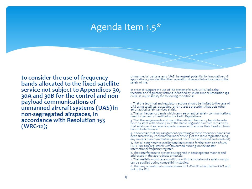 Agenda Item 1.5* to consider the use of frequency bands allocated to the fixed-satellite service not subject to Appendices 30, 30A and 30B for the control and non- payload communications of unmanned aircraft systems (UAS) in non-segregated airspaces, in accordance with Resolution 153 (WRC 12); Unmanned aircraft systems (UAS) have great potential for innovative civil applications, provided that their operation does not introduce risks to the safety of life.