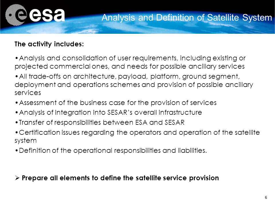 6 Analysis and Definition of Satellite System The activity includes: Analysis and consolidation of user requirements, including existing or projected commercial ones, and needs for possible ancillary services All trade-offs on architecture, payload, platform, ground segment, deployment and operations schemes and provision of possible ancillary services Assessment of the business case for the provision of services Analysis of integration into SESARs overall infrastructure Transfer of responsibilities between ESA and SESAR Certification issues regarding the operators and operation of the satellite system Definition of the operational responsibilities and liabilities.