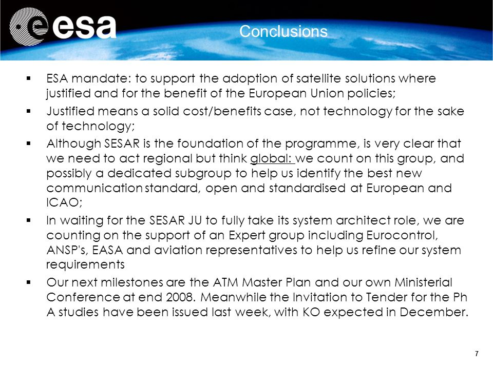7 ESA mandate: to support the adoption of satellite solutions where justified and for the benefit of the European Union policies; Justified means a solid cost/benefits case, not technology for the sake of technology; Although SESAR is the foundation of the programme, is very clear that we need to act regional but think global: we count on this group, and possibly a dedicated subgroup to help us identify the best new communication standard, open and standardised at European and ICAO; In waiting for the SESAR JU to fully take its system architect role, we are counting on the support of an Expert group including Eurocontrol, ANSP s, EASA and aviation representatives to help us refine our system requirements Our next milestones are the ATM Master Plan and our own Ministerial Conference at end 2008.