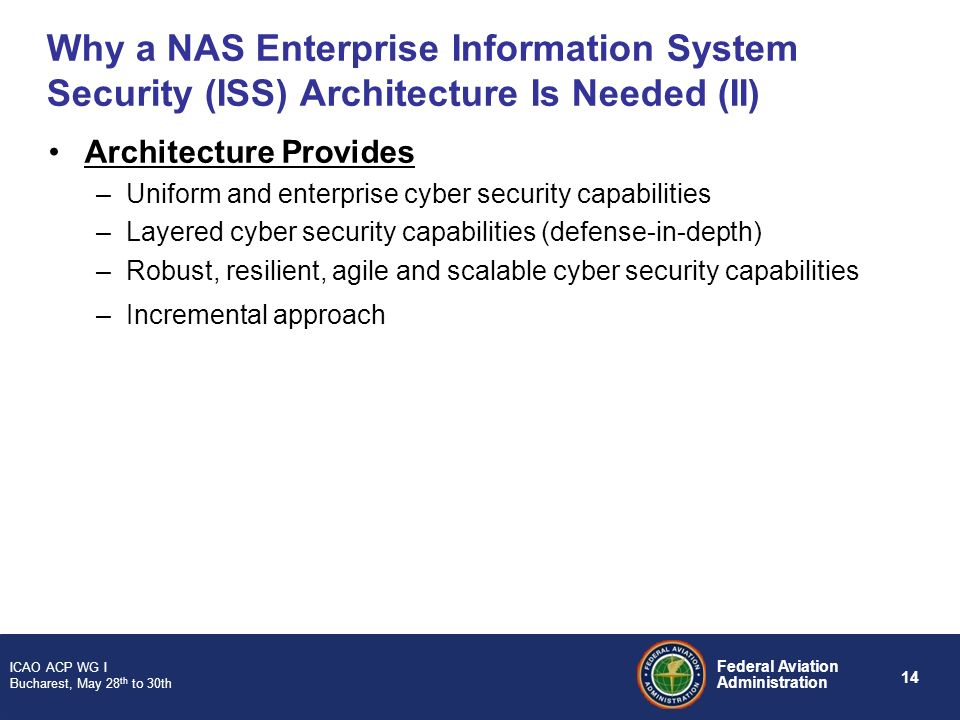 14 Federal Aviation Administration ICAO ACP WG I Bucharest, May 28 th to 30th Why a NAS Enterprise Information System Security (ISS) Architecture Is N