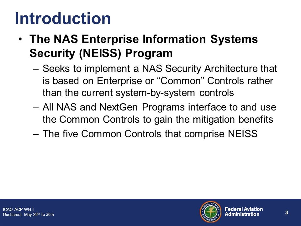3 Federal Aviation Administration ICAO ACP WG I Bucharest, May 28 th to 30th Introduction The NAS Enterprise Information Systems Security (NEISS) Prog
