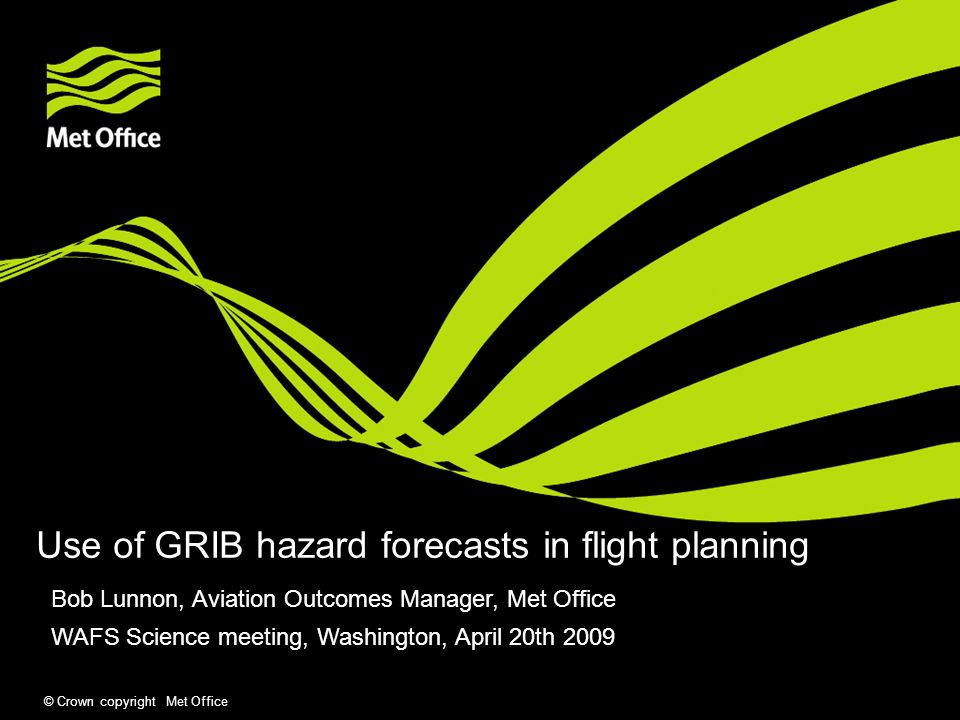 © Crown copyright Met Office Use of GRIB hazard forecasts in flight planning Bob Lunnon, Aviation Outcomes Manager, Met Office WAFS Science meeting, Washington, April 20th 2009