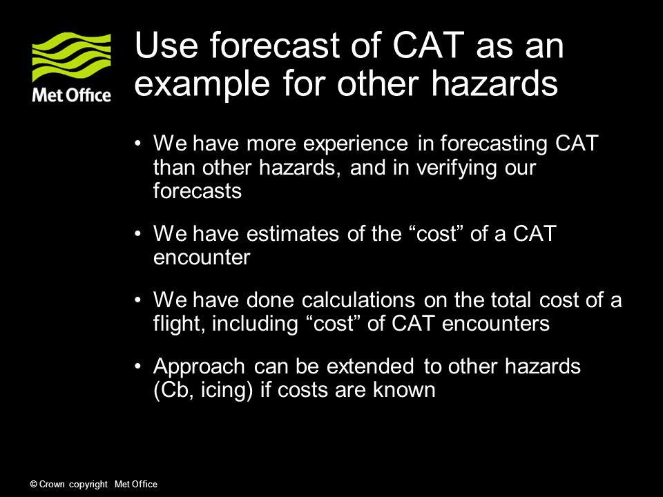 © Crown copyright Met Office Use forecast of CAT as an example for other hazards We have more experience in forecasting CAT than other hazards, and in verifying our forecasts We have estimates of the cost of a CAT encounter We have done calculations on the total cost of a flight, including cost of CAT encounters Approach can be extended to other hazards (Cb, icing) if costs are known