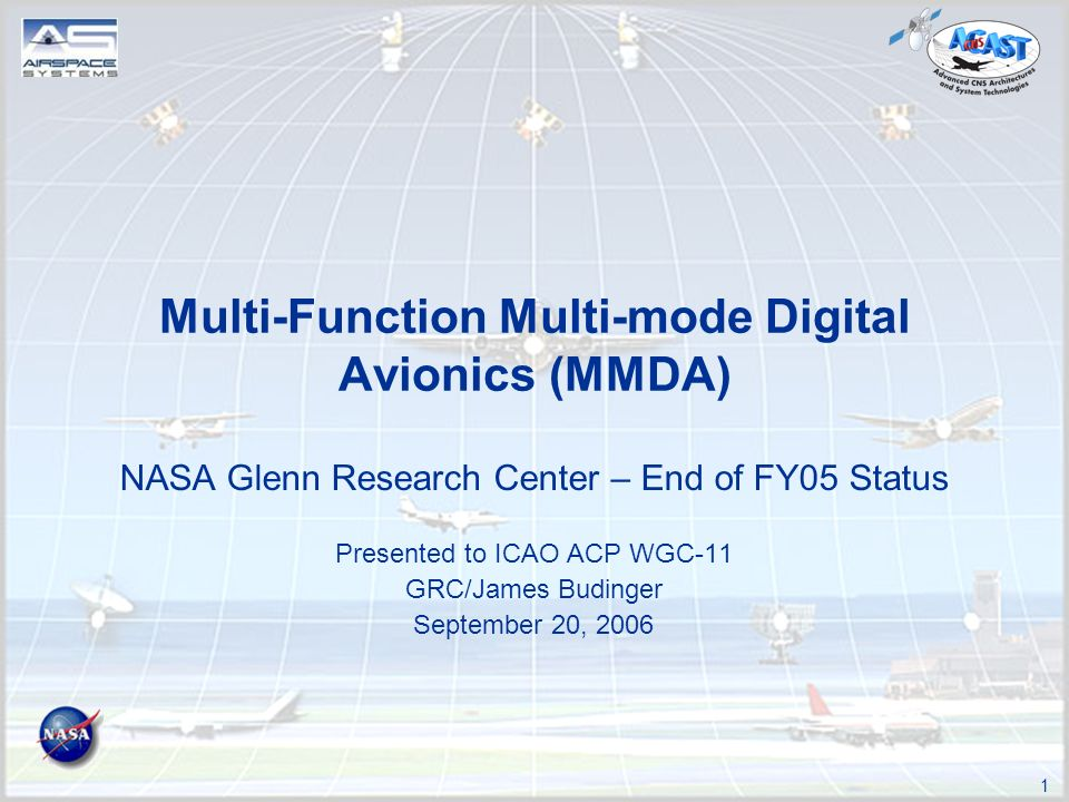 1 Multi-Function Multi-mode Digital Avionics (MMDA) NASA Glenn Research Center – End of FY05 Status Presented to ICAO ACP WGC-11 GRC/James Budinger September 20, 2006