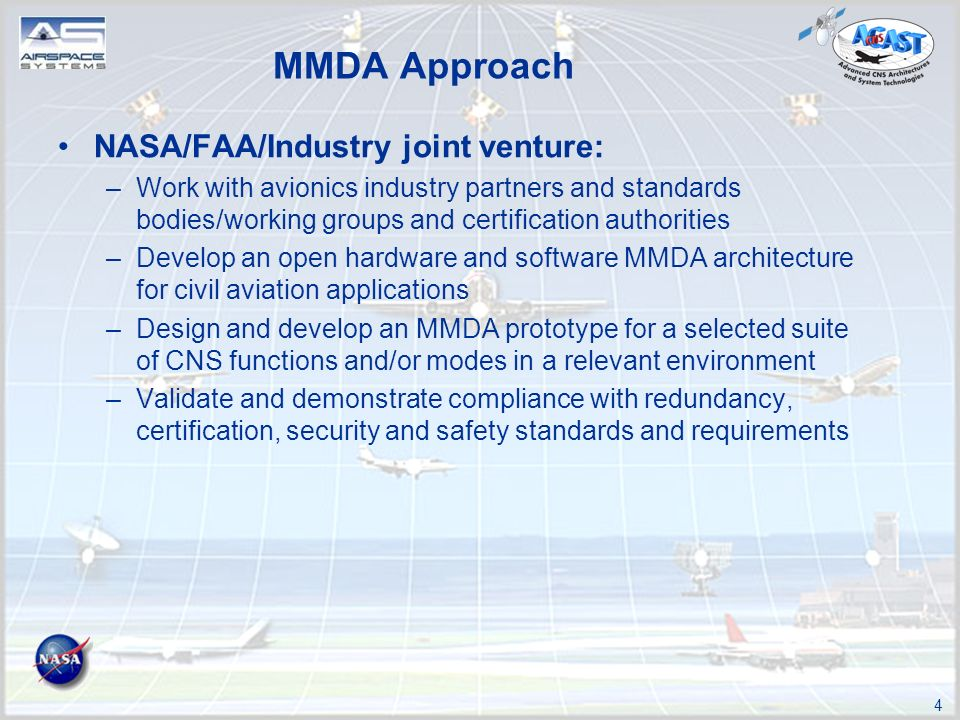4 NASA/FAA/Industry joint venture: –Work with avionics industry partners and standards bodies/working groups and certification authorities –Develop an open hardware and software MMDA architecture for civil aviation applications –Design and develop an MMDA prototype for a selected suite of CNS functions and/or modes in a relevant environment –Validate and demonstrate compliance with redundancy, certification, security and safety standards and requirements MMDA Approach