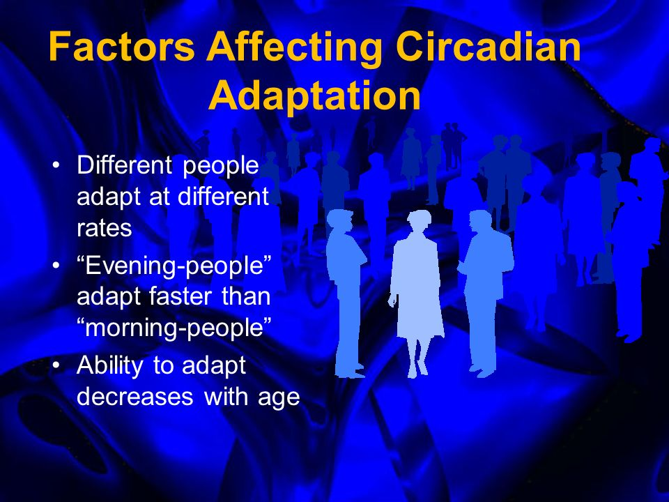 Factors Affecting Circadian Adaptation The more time zone you cross, the longer it takes Faster adaptation with westward flights because biological clock is longer than 24 hours Faster adaptation when duty days progressively begin later each day