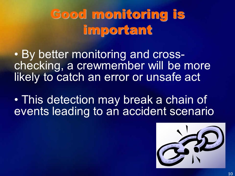 Good monitoring is important By better monitoring and cross- checking, a crewmember will be more likely to catch an error or unsafe act This detection
