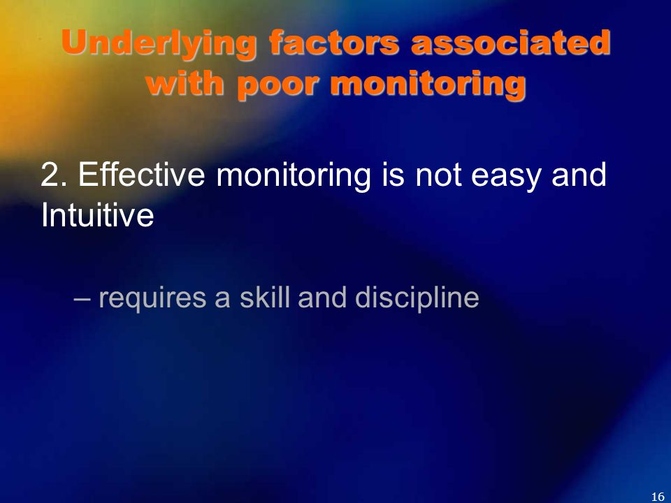 Underlying factors associated with poor monitoring 2. Effective monitoring is not easy and Intuitive – requires a skill and discipline 16