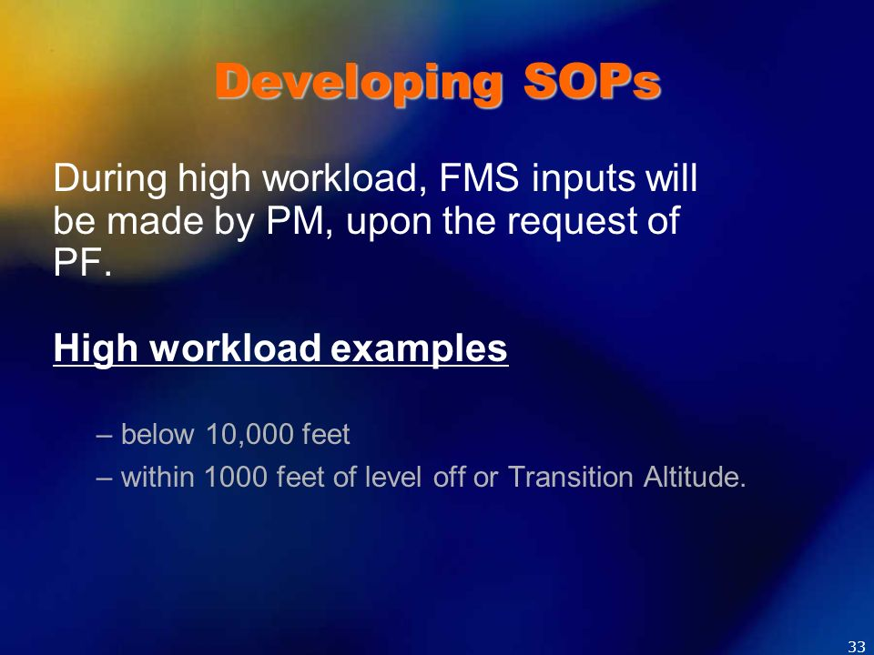 Developing SOPs During high workload, FMS inputs will be made by PM, upon the request of PF. High workload examples – below 10,000 feet – within 1000