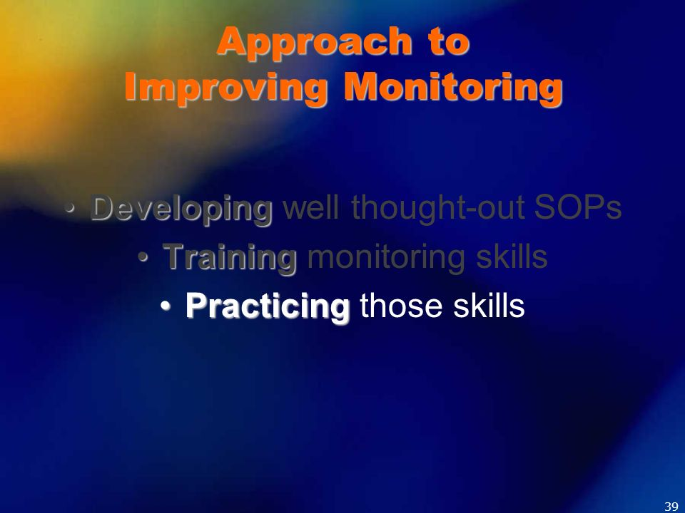 Approach to Improving Monitoring DevelopingDeveloping well thought-out SOPs TrainingTraining monitoring skills PracticingPracticing those skills 39