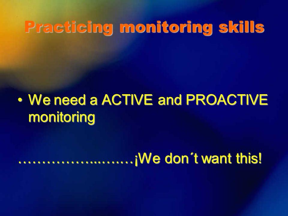 We need a ACTIVE and PROACTIVE monitoringWe need a ACTIVE and PROACTIVE monitoring ……………...….…¡We don´t want this! Practicing monitoring skills