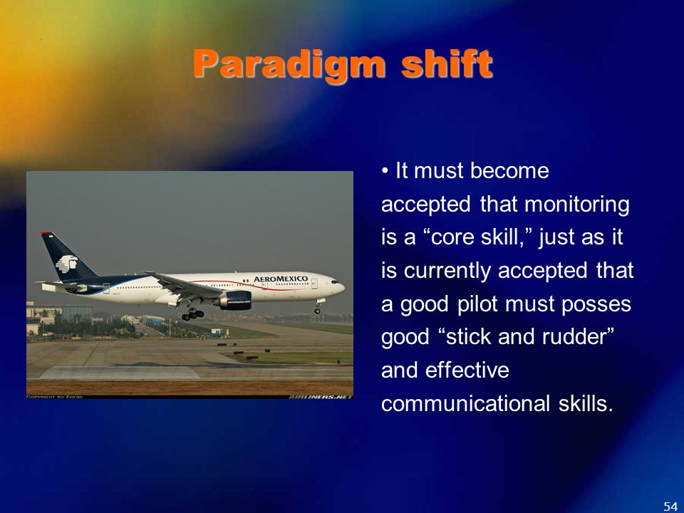Paradigm shift It must become accepted that monitoring is a core skill, just as it is currently accepted that a good pilot must posses good stick and