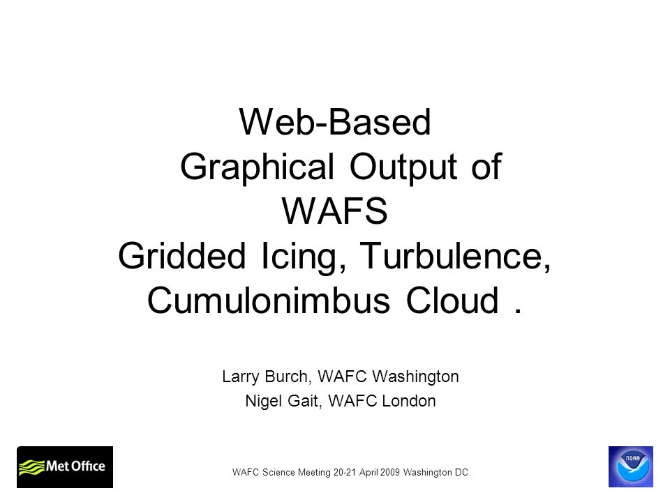 WAFS Gridded ICE, TURB, CB Three Output Components 1.GRIB2 The full product suite 2.Web-based graphics Limited set of products 3.High-at-a-Glance Minimum set of products WAFC Science Meeting 20-21 April 2009 Washington DC.