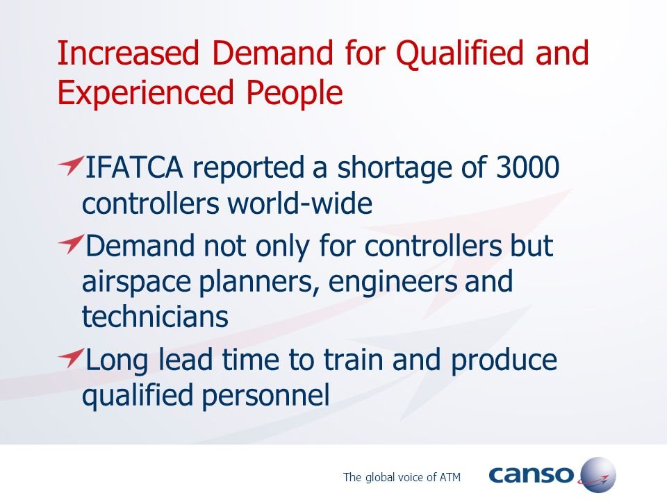 The global voice of ATM Increased Demand for Qualified and Experienced People IFATCA reported a shortage of 3000 controllers world-wide Demand not only for controllers but airspace planners, engineers and technicians Long lead time to train and produce qualified personnel