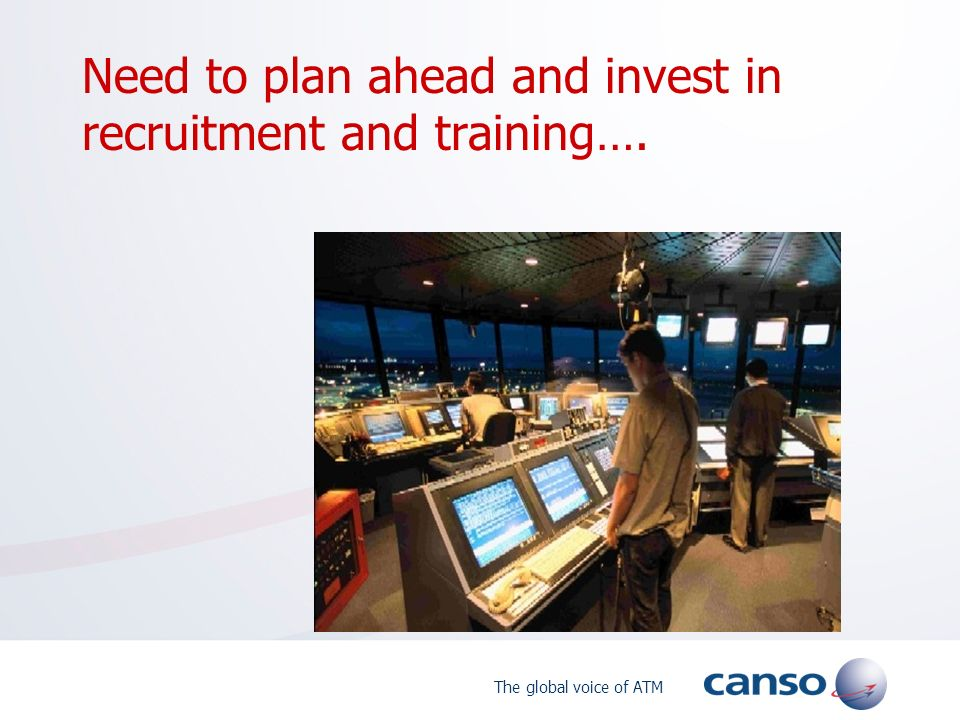 The global voice of ATM Need to plan ahead and invest in recruitment and training….