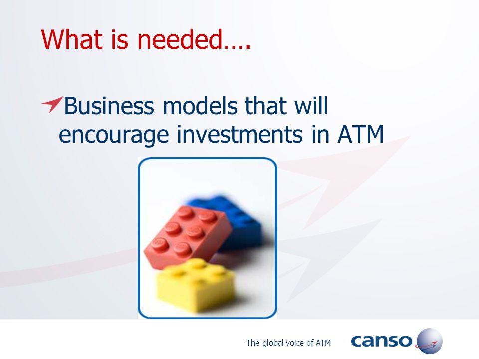 The global voice of ATM What is needed…. Business models that will encourage investments in ATM