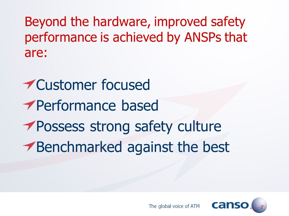 The global voice of ATM Beyond the hardware, improved safety performance is achieved by ANSPs that are: Customer focused Performance based Possess strong safety culture Benchmarked against the best