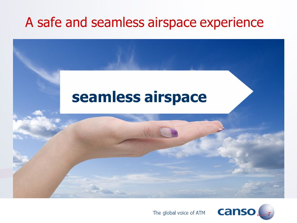 The global voice of ATM A safe and seamless airspace experience seamless airspace