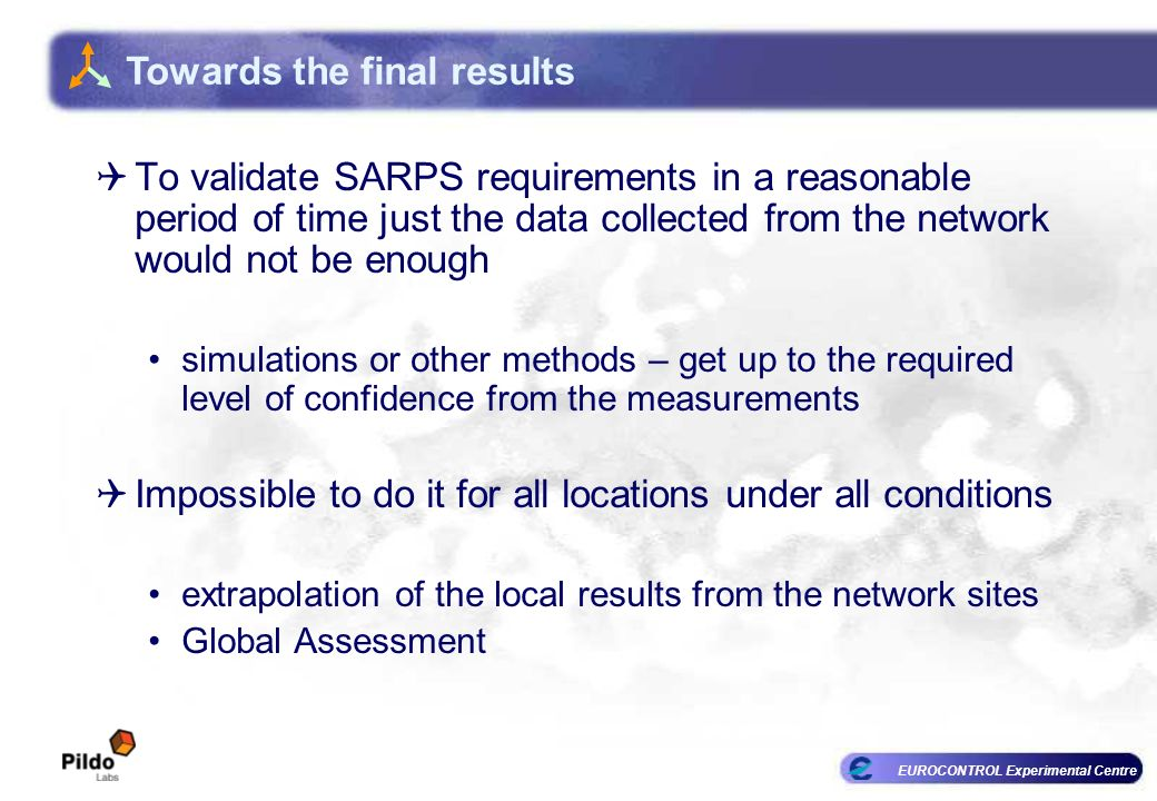 EUROCONTROL Experimental Centre To validate SARPS requirements in a reasonable period of time just the data collected from the network would not be enough simulations or other methods – get up to the required level of confidence from the measurements Impossible to do it for all locations under all conditions extrapolation of the local results from the network sites Global Assessment Towards the final results