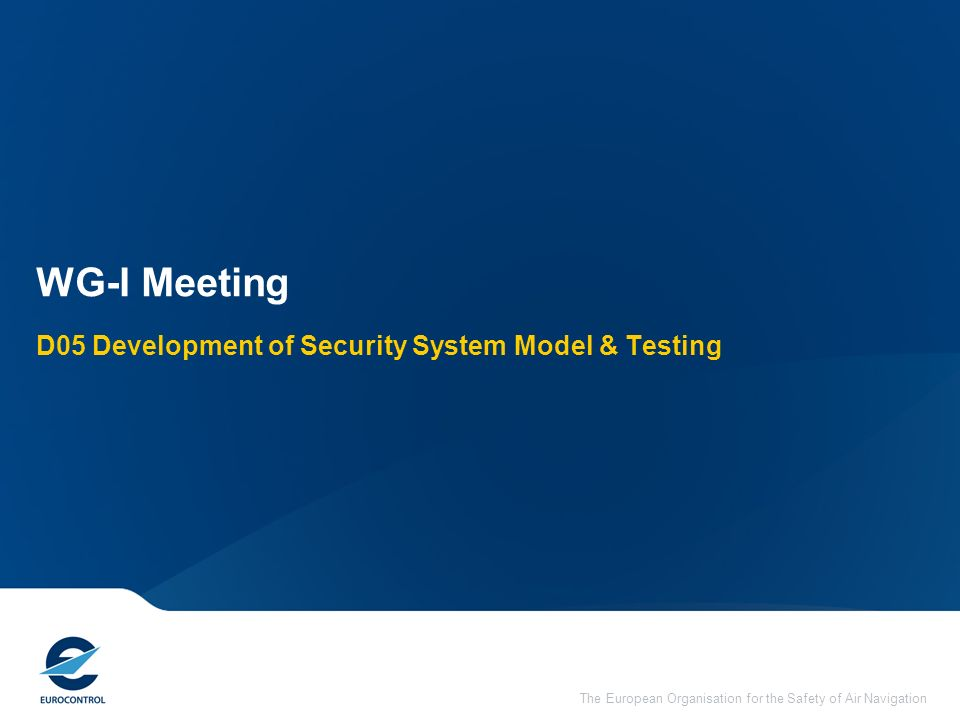 The European Organisation for the Safety of Air Navigation D05 Development of Security System Model & Testing WG-I Meeting
