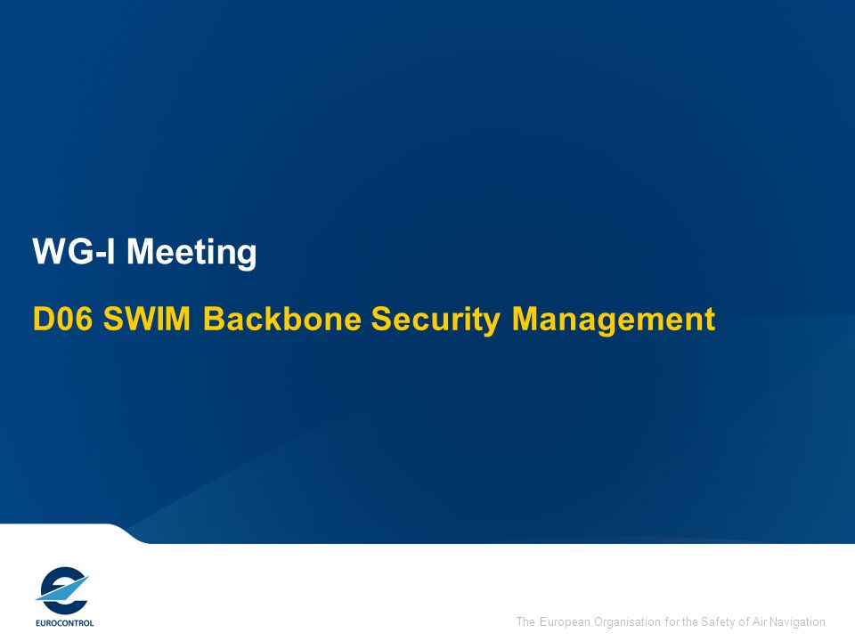 The European Organisation for the Safety of Air Navigation D06 SWIM Backbone Security Management WG-I Meeting