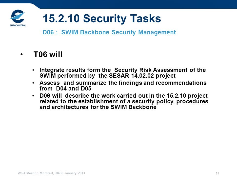 WG-I Meeting Montreal, 28-30 January 2013 17 15.2.10 Security Tasks D06 : SWIM Backbone Security Management T06 will Integrate results form the Security Risk Assessment of the SWIM performed by the SESAR 14.02.02 project Assess and summarize the findings and recommendations from D04 and D05 D06 will describe the work carried out in the 15.2.10 project related to the establishment of a security policy, procedures and architectures for the SWIM Backbone