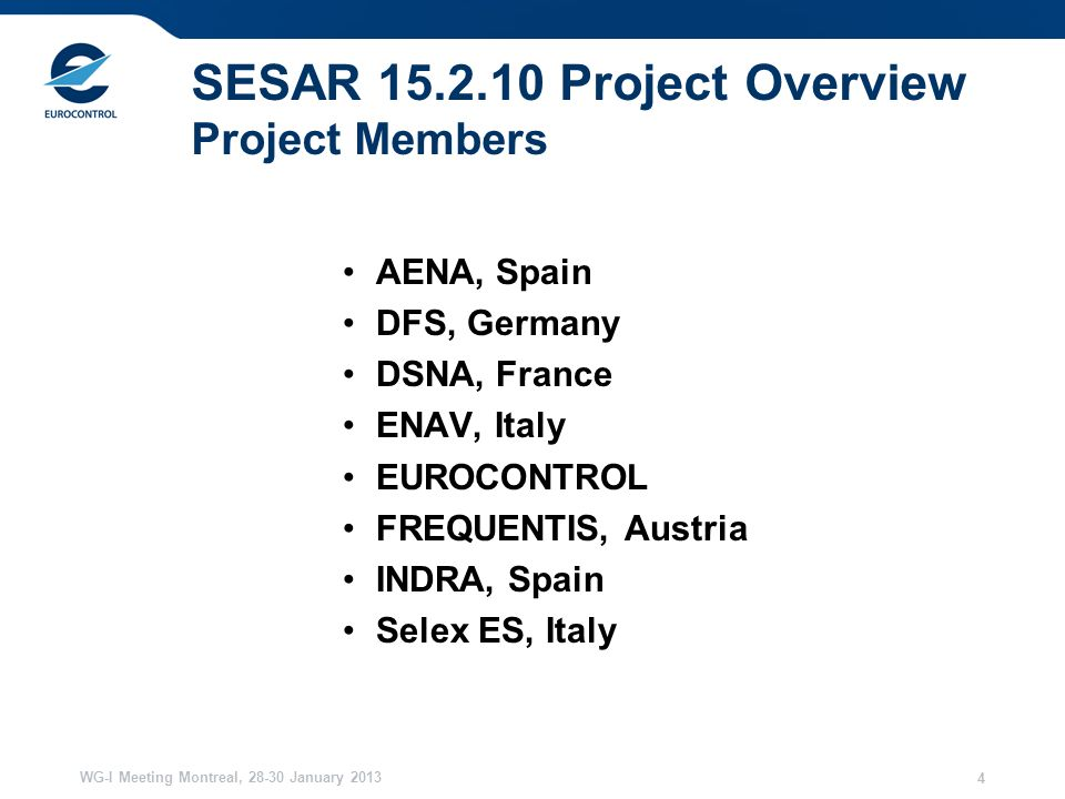 WG-I Meeting Montreal, January SESAR Project Overview Project Members AENA, Spain DFS, Germany DSNA, France ENAV, Italy EUROCONTROL FREQUENTIS, Austria INDRA, Spain Selex ES, Italy