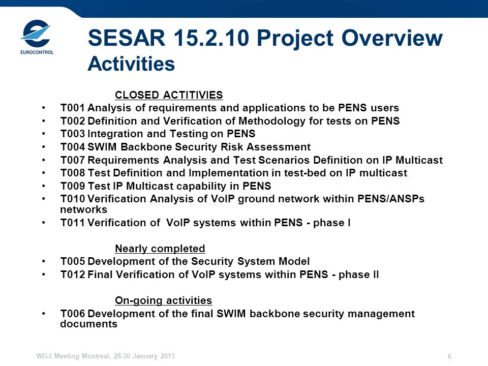 WG-I Meeting Montreal, 28-30 January 2013 6 SESAR 15.2.10 Project Overview Activities CLOSED ACTITIVIES T001 Analysis of requirements and applications to be PENS users T002 Definition and Verification of Methodology for tests on PENS T003 Integration and Testing on PENS T004 SWIM Backbone Security Risk Assessment T007 Requirements Analysis and Test Scenarios Definition on IP Multicast T008 Test Definition and Implementation in test-bed on IP multicast T009 Test IP Multicast capability in PENS T010 Verification Analysis of VoIP ground network within PENS/ANSPs networks T011 Verification of VoIP systems within PENS - phase I Nearly completed T005 Development of the Security System Model T012 Final Verification of VoIP systems within PENS - phase II On-going activities T006 Development of the final SWIM backbone security management documents
