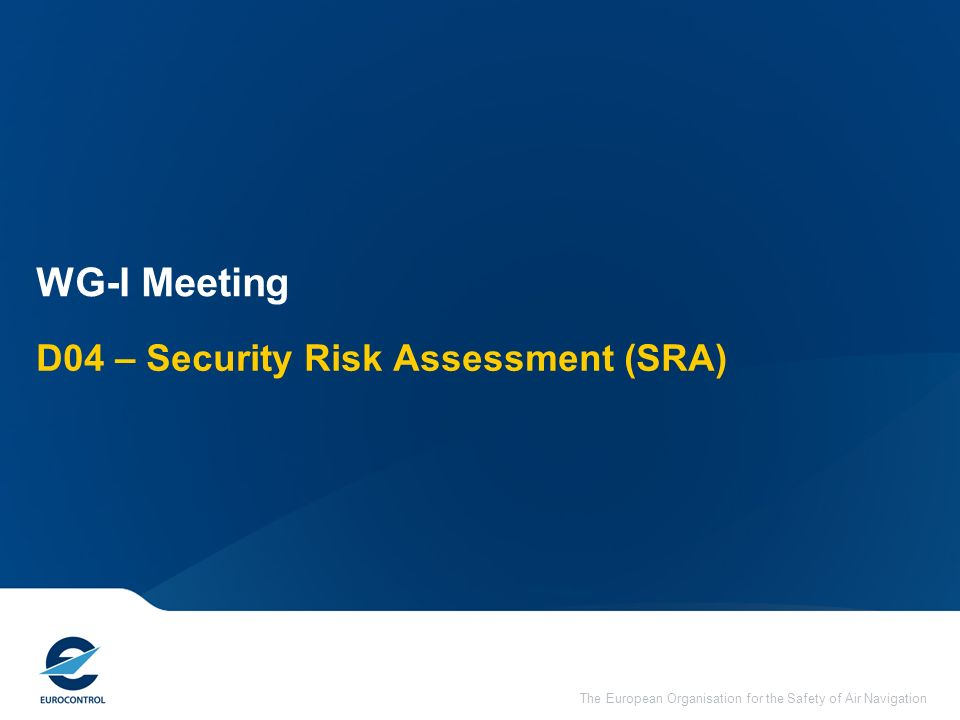 The European Organisation for the Safety of Air Navigation D04 – Security Risk Assessment (SRA) WG-I Meeting