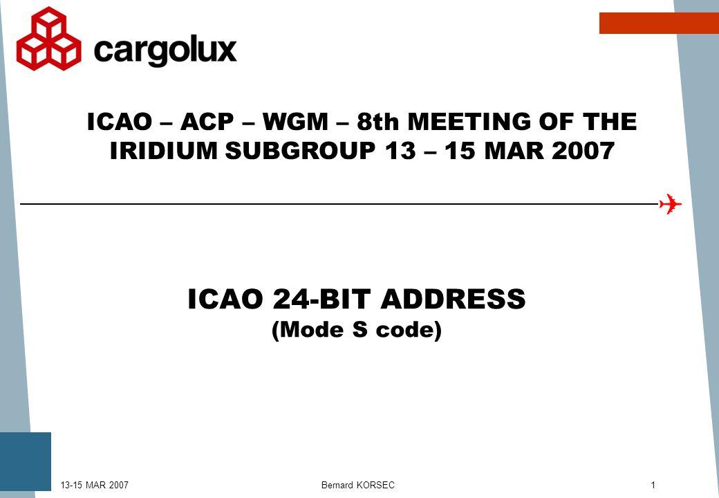 Bernard KORSEC113-15 MAR 2007 ICAO 24-BIT ADDRESS (Mode S code) ICAO – ACP – WGM – 8th MEETING OF THE IRIDIUM SUBGROUP 13 – 15 MAR 2007