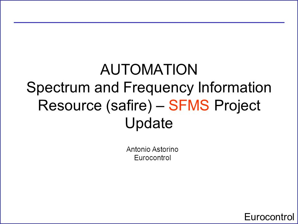 Eurocontrol AUTOMATION Spectrum and Frequency Information Resource (safire) – SFMS Project Update Antonio Astorino Eurocontrol