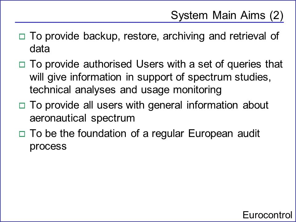 Eurocontrol System Main Aims (2) o To provide backup, restore, archiving and retrieval of data o To provide authorised Users with a set of queries tha